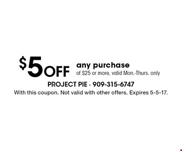 $5 Off any purchase of $25 or more, valid Mon.-Thurs. only. With this coupon. Not valid with other offers. Expires 5-5-17.