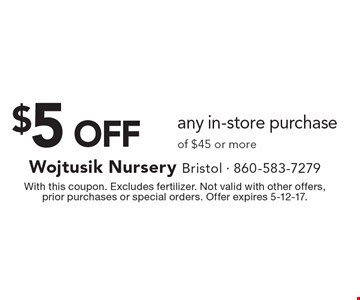$5 OFF any in-store purchase of $45 or more. With this coupon. Excludes fertilizer. Not valid with other offers, prior purchases or special orders. Offer expires 5-12-17.