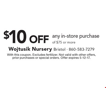$10 OFF any in-store purchase of $75 or more. With this coupon. Excludes fertilizer. Not valid with other offers, prior purchases or special orders. Offer expires 5-12-17.