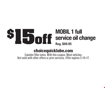 $15 off MOBIL 1 full service oil change Reg. $69.95. Canister filter extra. With this coupon. Most vehicles. Not valid with other offers or prior services. Offer expires 5-19-17.