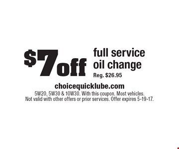 $7 off full service oil change Reg. $26.95. 5W20, 5W30 & 10W30. With this coupon. Most vehicles. Not valid with other offers or prior services. Offer expires 5-19-17.