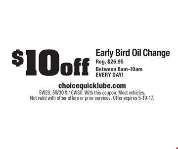 $10 off Early Bird Oil Change Reg. $26.95 Between 8am-10am EVERY DAY!. 5W20, 5W30 & 10W30. With this coupon. Most vehicles. Not valid with other offers or prior services. Offer expires 5-19-17.