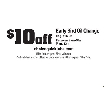 $10 Off Early Bird Oil Change. Reg. $26.95. Between 8am-10am Mon.-Sat. With this coupon. Most vehicles. Not valid with other offers or prior services. Offer expires 10-27-17.