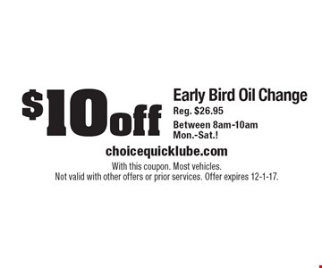 $10 off Early Bird Oil Change. Reg. $26.95. Between 8am-10am Mon.-Sat.! With this coupon. Most vehicles. Not valid with other offers or prior services. Offer expires 12-1-17.