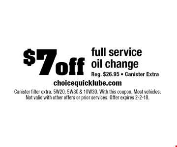 $7off full service oil change Reg. $26.95 - Canister Extra. Canister filter extra. 5W20, 5W30 & 10W30. With this coupon. Most vehicles.Not valid with other offers or prior services. Offer expires 2-2-18.