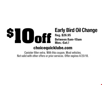 $10 off Early Bird Oil ChangeReg. $26.95 Between 8am-10am Mon.-Sat. Canister filter extra. With this coupon. Most vehicles. Not valid with other offers or prior services. Offer expires 4/20/18.