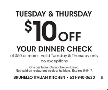 Tuesday & Thursday $10 off your dinner check of $50 or more. Valid Tuesday & Thursday only no exceptions. One per table. Cannot be combined. Not valid on restaurant week or holidays. Expires 5-5-17.