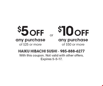 $5 Off any purchase of $25 or more OR $10 Off any purchase of $50 or more. With this coupon. Not valid with other offers. Expires 5-5-17.