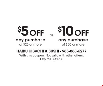 $5 Off any purchase of $25 or more. $10 Off any purchase of $50 or more. With this coupon. Not valid with other offers. Expires 8-11-17.