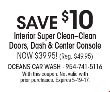 SAVE $10 Interior Super Clean-Clean Doors, Dash & Center Console. NOW $39.95! (Reg. $49.95). With this coupon. Not valid with prior purchases. Expires 5-19-17.