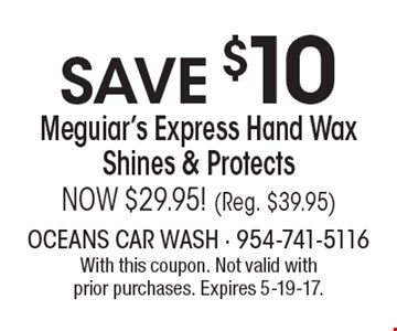 SAVE $10 Meguiar's Express Hand Wax Shines & Protects. NOW $29.95! (Reg. $39.95). With this coupon. Not valid with prior purchases. Expires 5-19-17.