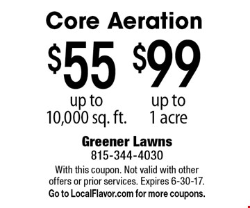 $99 core aeration up to 1 acre. $55 core aeration up to 10,000 sq. ft. With this coupon. Not valid with other offers or prior services. Expires 6-30-17. Go to LocalFlavor.com for more coupons.