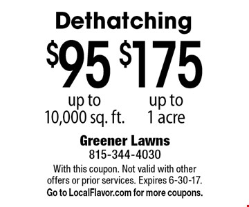 $175 dethatching up to 1 acre. $95 dethatching up to 10,000 sq. ft. With this coupon. Not valid with other offers or prior services. Expires 6-30-17. Go to LocalFlavor.com for more coupons.