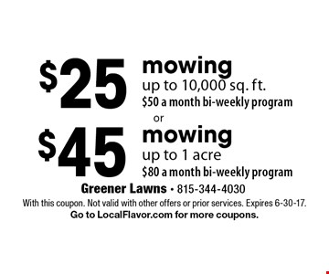 $45 mowing up to 1 acre, $80 a month bi-weekly program. $25 mowing up to 10,000 sq. ft., $50 a month bi-weekly program. With this coupon. Not valid with other offers or prior services. Expires 6-30-17. Go to LocalFlavor.com for more coupons.