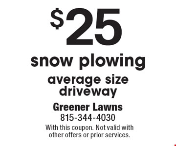 $25 snow plowing, average size driveway. With this coupon. Not valid with other offers or prior services.