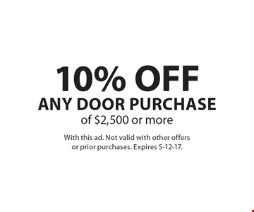 10% OFF Any Door Purchase of $2,500 or more. With this ad. Not valid with other offers or prior purchases. Expires 5-12-17.