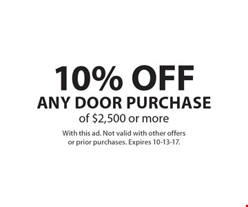 10% OFF Any Door Purchaseof $2,500 or more. With this ad. Not valid with other offersor prior purchases. Expires 10-13-17.