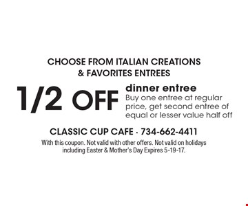 1/2 off dinner entree. Buy one entree at regular price, get second entree of equal or lesser value half off. With this coupon. Not valid with other offers. Not valid on holidays including Easter & Mother's Day. Expires 5-19-17.