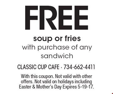 Free soup or fries with purchase of any sandwich. With this coupon. Not valid with other offers. Not valid on holidays including Easter & Mother's Day. Expires 5-19-17.