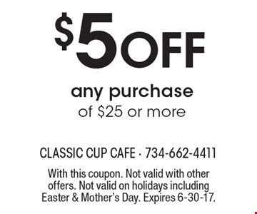 $5 Off any purchase of $25 or more. With this coupon. Not valid with other offers. Not valid on holidays including Easter & Mother's Day. Expires 6-30-17.