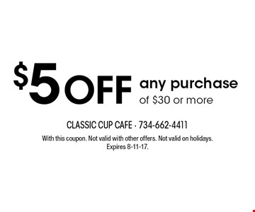 $5 Off any purchase of $30 or more. With this coupon. Not valid with other offers. Not valid on holidays. Expires 8-11-17.