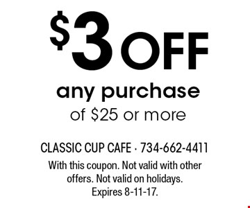 $3 Off any purchase of $25 or more. With this coupon. Not valid with other offers. Not valid on holidays. Expires 8-11-17.