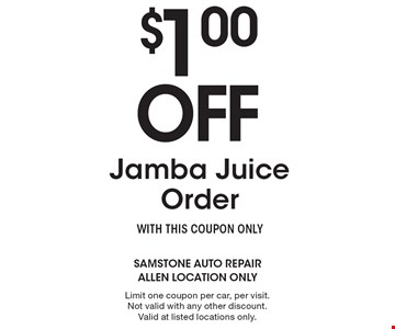 $1.00 Off Jamba Juice Order. WITH THIS COUPON ONLY. Limit one coupon per car, per visit. Not valid with any other discount. Valid at listed locations only.