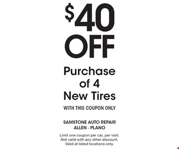 $40 Off Purchase of 4 New Tires. WITH THIS COUPON ONLY. Limit one coupon per car, per visit. Not valid with any other discount. Valid at listed locations only.