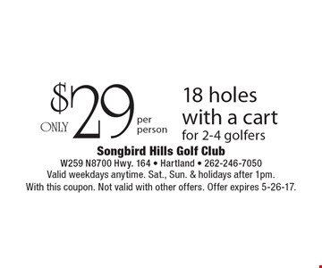 $29, 18 holes with a cart for 2-4 golfers. Valid weekdays anytime. Sat., Sun. & holidays after 1pm.With this coupon. Not valid with other offers. Offer expires 5-26-17.