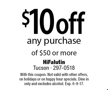 $10 off any purchase of $50 or more. With this coupon. Not valid with other offers, on holidays or on happy hour specials. Dine in only and excludes alcohol. Exp. 6-9-17.