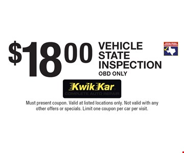 $18.00 Vehicle State Inspection OBD Only. Must present coupon. Valid at listed locations only. Not valid with any other offers or specials. Limit one coupon per car per visit.