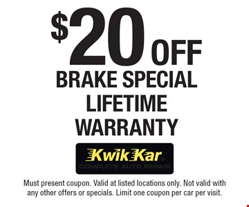 $20 Off Brake Special Lifetime Warranty. Must present coupon. Valid at listed locations only. Not valid with any other offers or specials. Limit one coupon per car per visit.