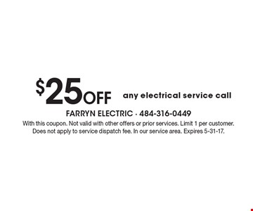 $25 OFF any electrical service call. With this coupon. Not valid with other offers or prior services. Limit 1 per customer. Does not apply to service dispatch fee. In our service area. Expires 5-31-17.