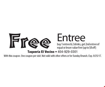 Free Entree. Buy 1 entree & 2 drinks, get 2nd entree of equal or lesser value free (up to $8 off). With this coupon. One coupon per visit. Not valid with other offers or for Sunday Brunch. Exp. 8/25/17.
