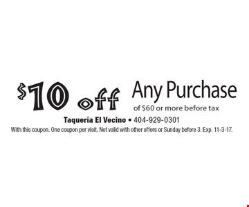 $10 off Any Purchase of $60 or more before tax . With this coupon. One coupon per visit. Not valid with other offers or Sunday before 3. Exp. 11-3-17.