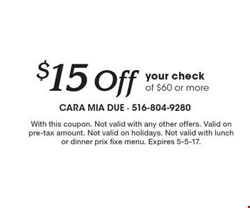 $15 Off your check of $60 or more. With this coupon. Not valid with any other offers. Valid on pre-tax amount. Not valid on holidays. Not valid with lunch or dinner prix fixe menu. Expires 5-5-17.