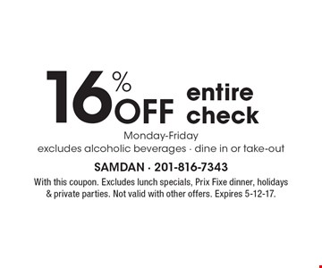 16% Off entire check Monday-Friday. Excludes alcoholic beverages - dine in or take-out. With this coupon. Excludes lunch specials, Prix Fixe dinner, holidays & private parties. Not valid with other offers. Expires 5-12-17.