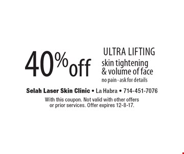 Ultra Lifting. 40% off skin tightening & volume of face. No pain - ask for details. With this coupon. Not valid with other offers or prior services. Offer expires 12-8-17.