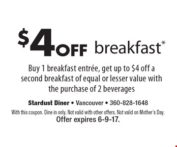 $4off breakfast* Buy 1 breakfast entree, get up to $4 off a second breakfast of equal or lesser value with the purchase of 2 beverages. With this coupon. Dine in only. Not valid with other offers. Not valid on Mother's Day. Offer expires 6-9-17.