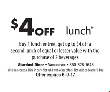 $4off lunch* Buy 1 lunch entree, get up to $4 off a second lunch of equal or lesser value with the purchase of 2 beverages. With this coupon. Dine in only. Not valid with other offers. Not valid on Mother's Day. Offer expires 6-9-17.