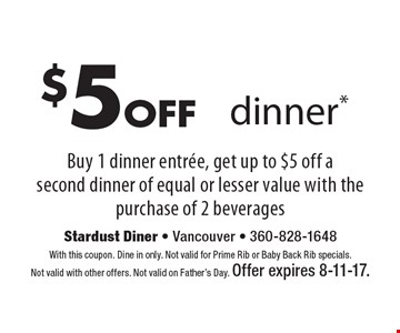 $5 Off Dinner.* Buy 1 dinner entree, get up to $5 off a second dinner of equal or lesser value with the purchase of 2 beverages. With this coupon. Dine in only. Not valid for Prime Rib or Baby Back Rib specials. Not valid with other offers. Not valid on Father's Day. Offer expires 8-11-17.