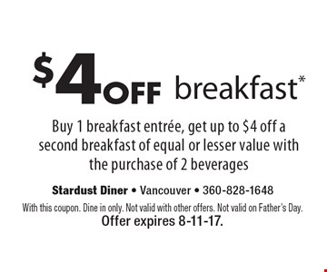$4 Off Breakfast.* Buy 1 breakfast entree, get up to $4 off a second breakfast of equal or lesser value with the purchase of 2 beverages. With this coupon. Dine in only. Not valid with other offers. Not valid on Father's Day. Offer expires 8-11-17.