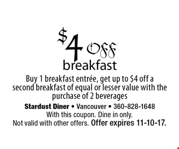 $4 off breakfast Buy 1 breakfast entree, get up to $4 off a second breakfast of equal or lesser value with the purchase of 2 beverages. With this coupon. Dine in only. Not valid with other offers. Offer expires 11-10-17.