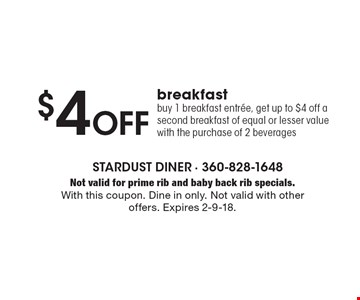 $4 Off breakfast. Buy 1 breakfast entree, get up to $4 off a second breakfast of equal or lesser value with the purchase of 2 beverages. Not valid for prime rib and baby back rib specials. With this coupon. Dine in only. Not valid with other offers. Expires 2-9-18.