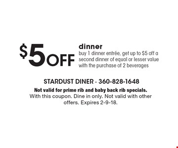 $5 Off dinner. Buy 1 dinner entree, get up to $5 off a second dinner of equal or lesser value with the purchase of 2 beverages. Not valid for prime rib and baby back rib specials. With this coupon. Dine in only. Not valid with other offers. Expires 2-9-18.