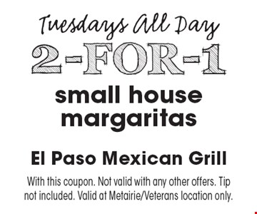 Tuesdays All Day! 2-FOR-1 small house margaritas. With this coupon. Not valid with any other offers. Tip not included. Valid at Metairie/Veterans location only.
