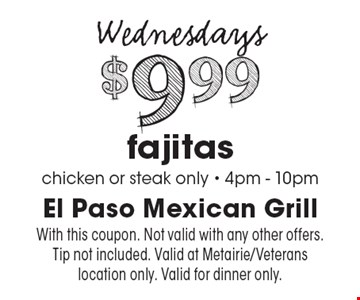 Wednesdays. $9.99 fajitas (chicken or steak only). 4pm - 10pm. With this coupon. Not valid with any other offers. Tip not included. Valid at Metairie/Veterans location only. Valid for dinner only.