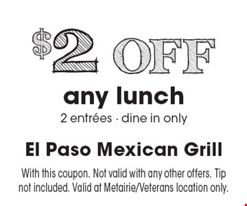 $2 off any lunch. 2 entrees. Dine in only. With this coupon. Not valid with any other offers. Tip not included. Valid at Metairie/Veterans location only.