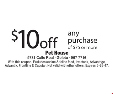 $10 off any purchase of $75 or more. With this coupon. Excludes canine & feline food, livestock, Advantage, Advantix, Frontline & Capstar. Not valid with other offers. Expires 5-26-17.
