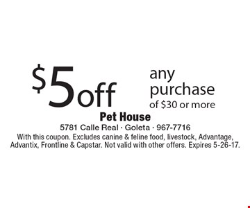 $5 off any purchase of $30 or more. With this coupon. Excludes canine & feline food, livestock, Advantage, Advantix, Frontline & Capstar. Not valid with other offers. Expires 5-26-17.